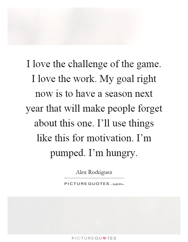 I love the challenge of the game. I love the work. My goal right now is to have a season next year that will make people forget about this one. I'll use things like this for motivation. I'm pumped. I'm hungry Picture Quote #1