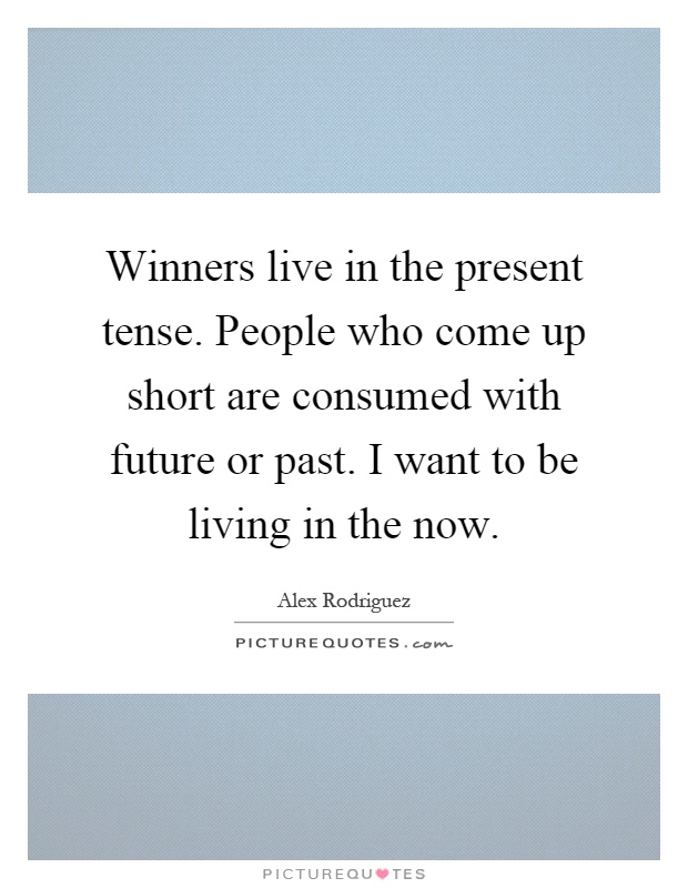 Winners live in the present tense. People who come up short are consumed with future or past. I want to be living in the now Picture Quote #1