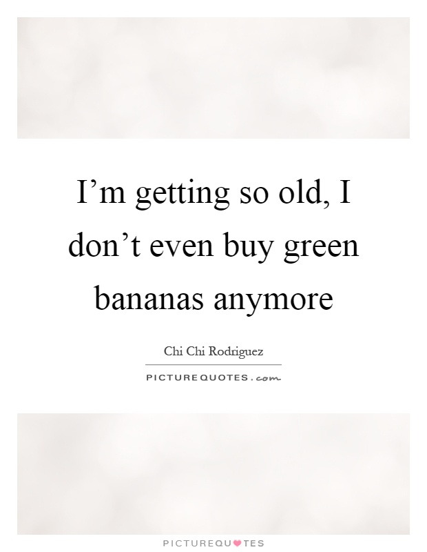 I'm getting so old, I don't even buy green bananas anymore Picture Quote #1
