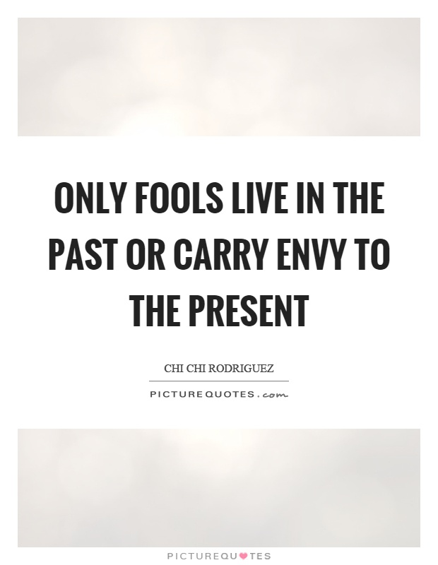 Only fools live in the past or carry envy to the present Picture Quote #1