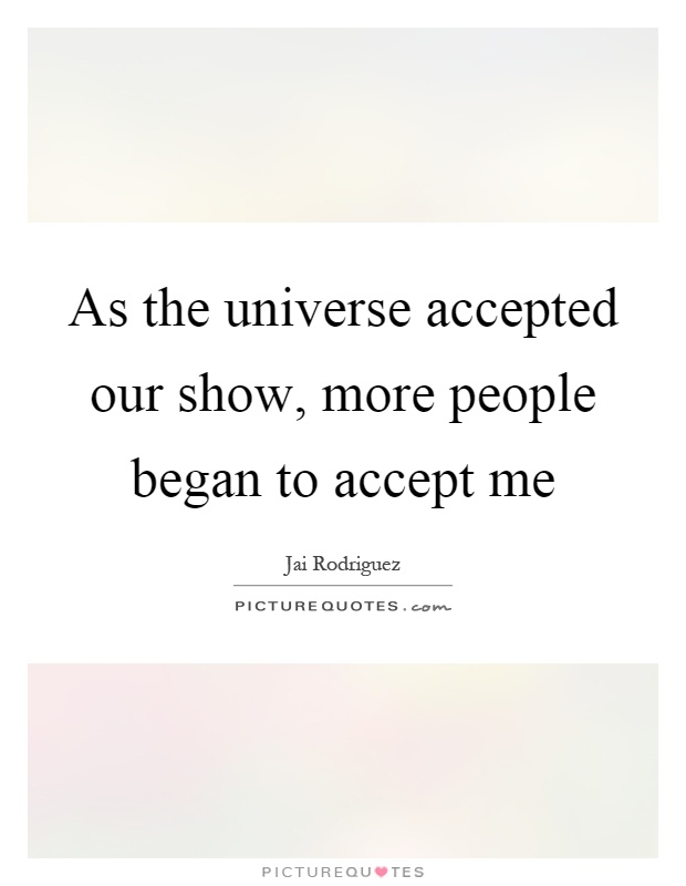 As the universe accepted our show, more people began to accept me Picture Quote #1