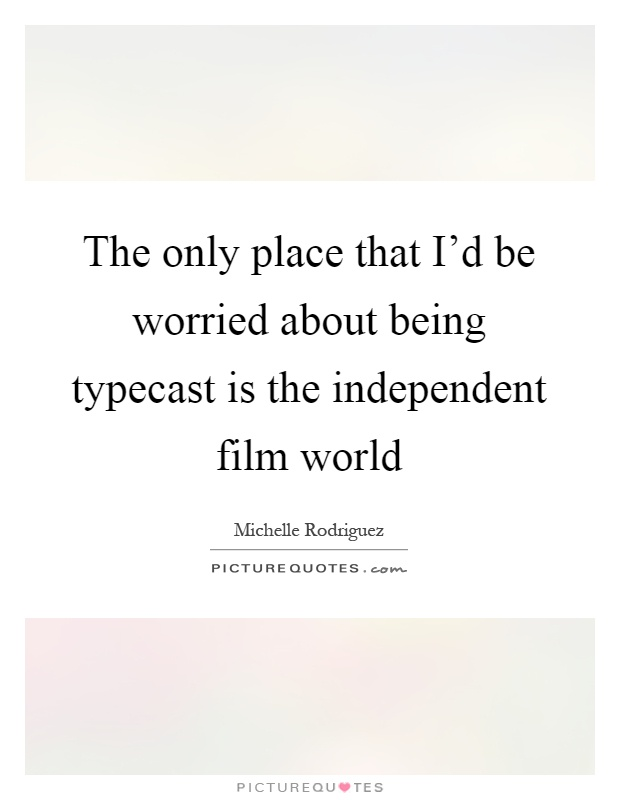 The only place that I'd be worried about being typecast is the independent film world Picture Quote #1
