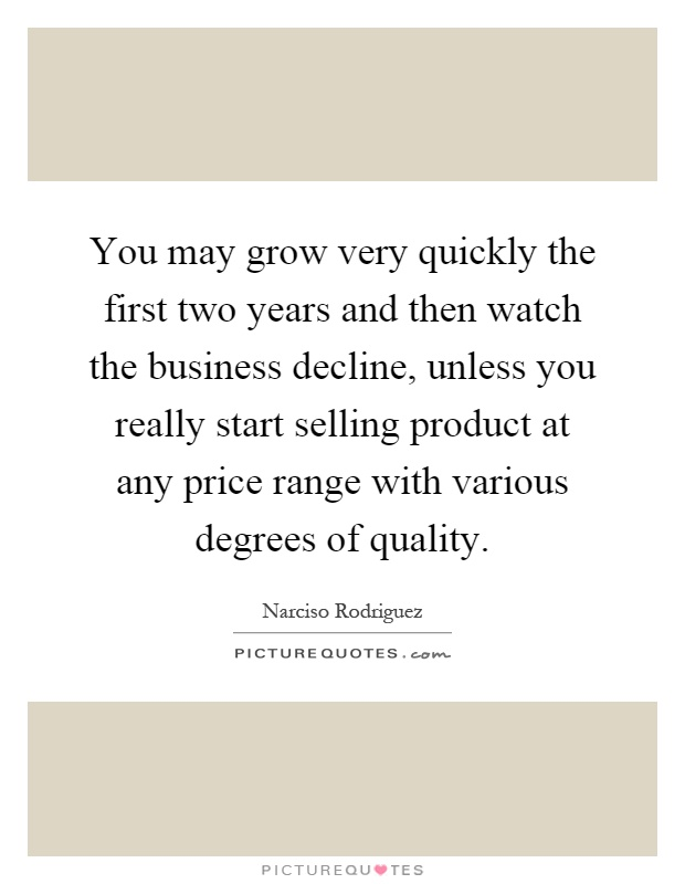 You may grow very quickly the first two years and then watch the business decline, unless you really start selling product at any price range with various degrees of quality Picture Quote #1