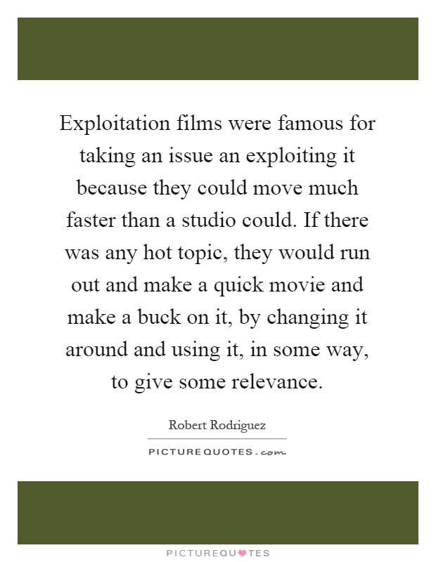 Exploitation films were famous for taking an issue an exploiting it because they could move much faster than a studio could. If there was any hot topic, they would run out and make a quick movie and make a buck on it, by changing it around and using it, in some way, to give some relevance Picture Quote #1