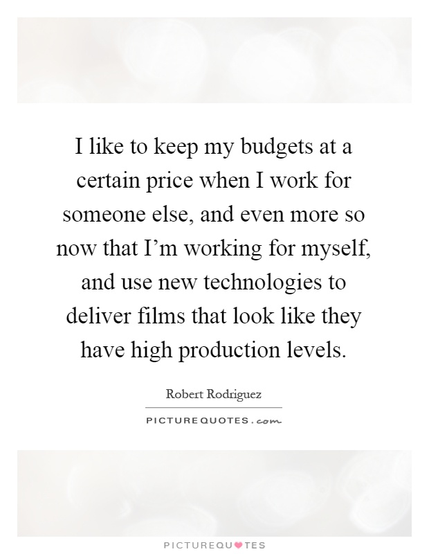 I like to keep my budgets at a certain price when I work for someone else, and even more so now that I'm working for myself, and use new technologies to deliver films that look like they have high production levels Picture Quote #1