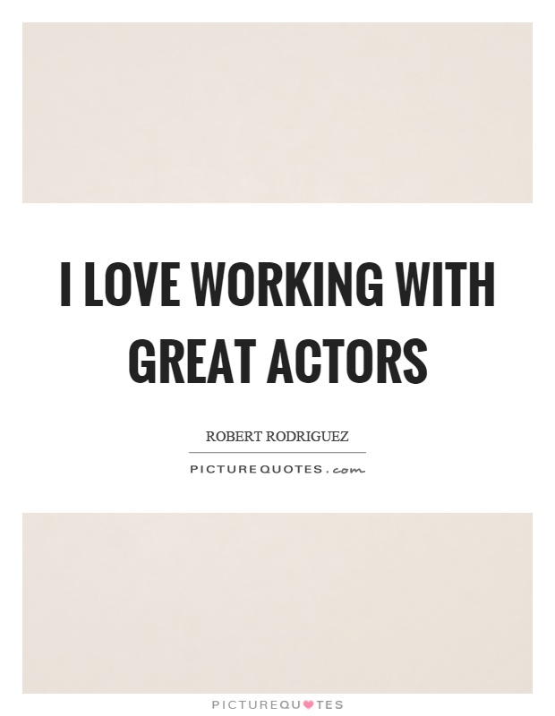 I love working with great actors Picture Quote #1