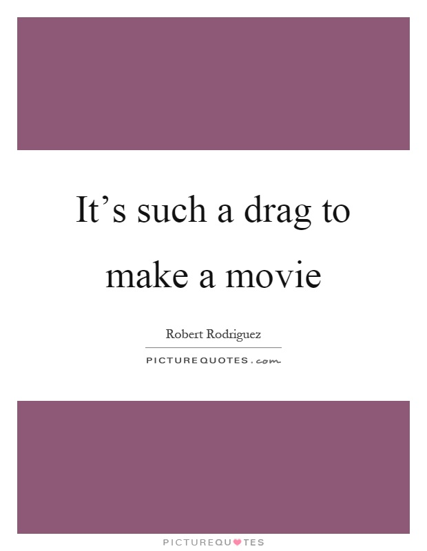 It's such a drag to make a movie Picture Quote #1
