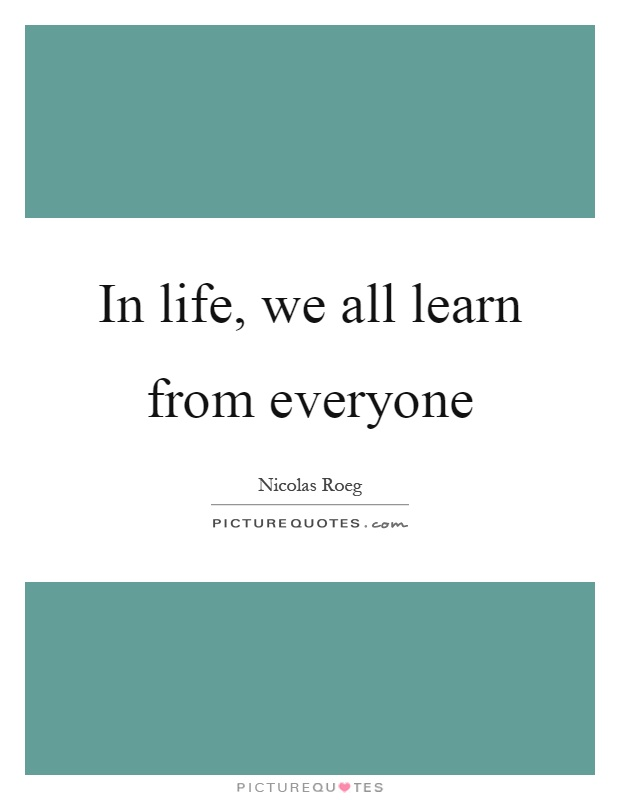 In life, we all learn from everyone Picture Quote #1