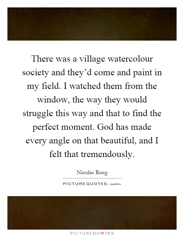 There was a village watercolour society and they'd come and paint in my field. I watched them from the window, the way they would struggle this way and that to find the perfect moment. God has made every angle on that beautiful, and I felt that tremendously Picture Quote #1