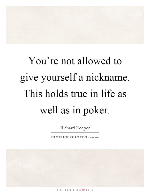 You're not allowed to give yourself a nickname. This holds true in life as well as in poker Picture Quote #1