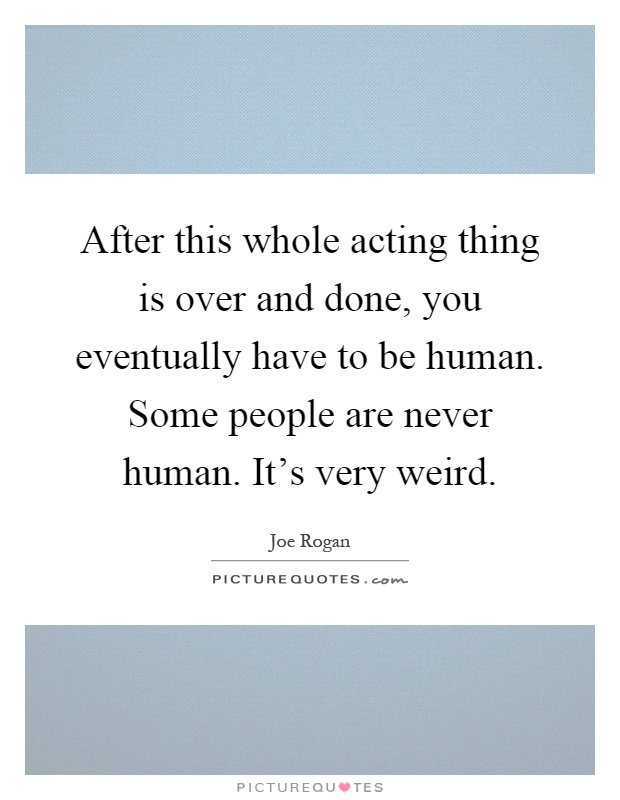 After this whole acting thing is over and done, you eventually have to be human. Some people are never human. It's very weird Picture Quote #1