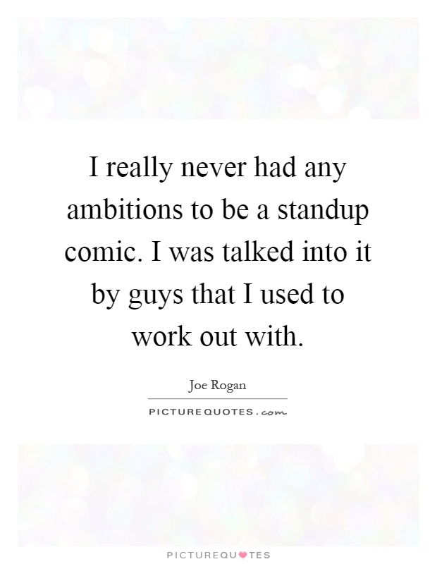 I really never had any ambitions to be a standup comic. I was talked into it by guys that I used to work out with Picture Quote #1
