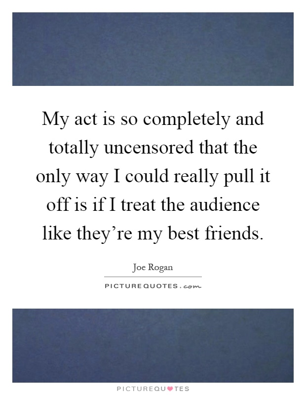 My act is so completely and totally uncensored that the only way I could really pull it off is if I treat the audience like they're my best friends Picture Quote #1