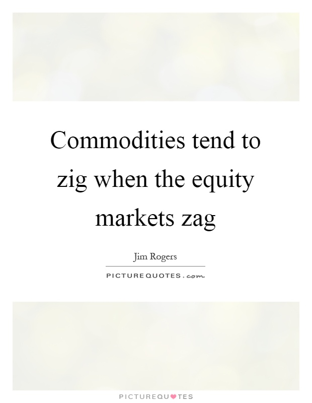 Commodities tend to zig when the equity markets zag Picture Quote #1