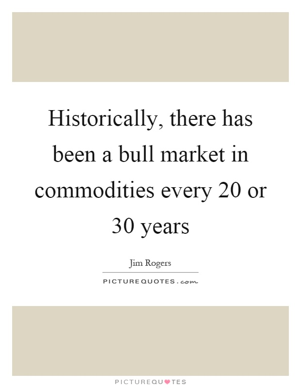 Historically, there has been a bull market in commodities every 20 or 30 years Picture Quote #1
