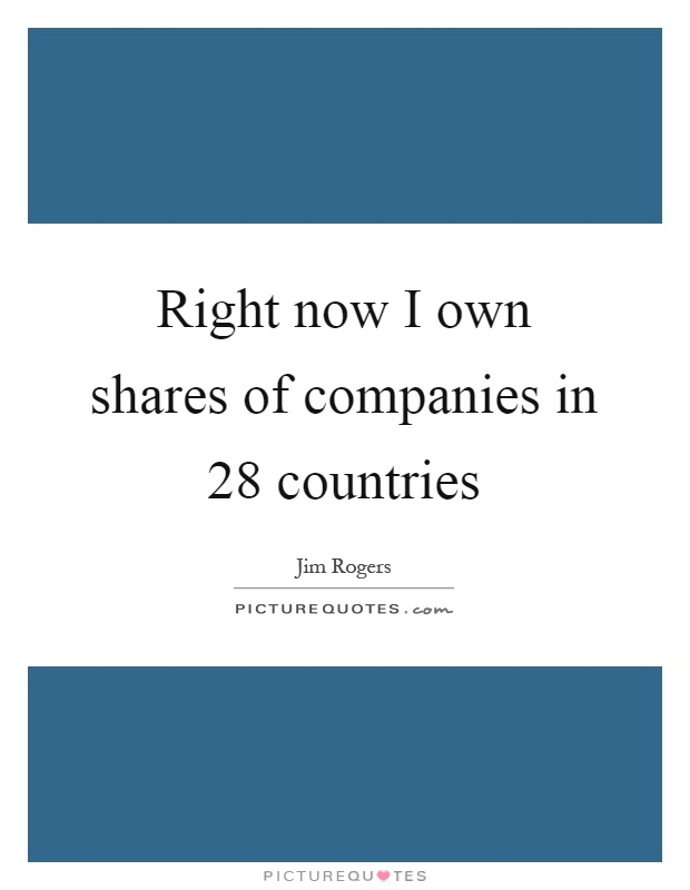 Right now I own shares of companies in 28 countries Picture Quote #1