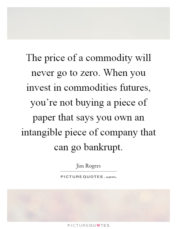 The price of a commodity will never go to zero. When you invest in commodities futures, you're not buying a piece of paper that says you own an intangible piece of company that can go bankrupt Picture Quote #1