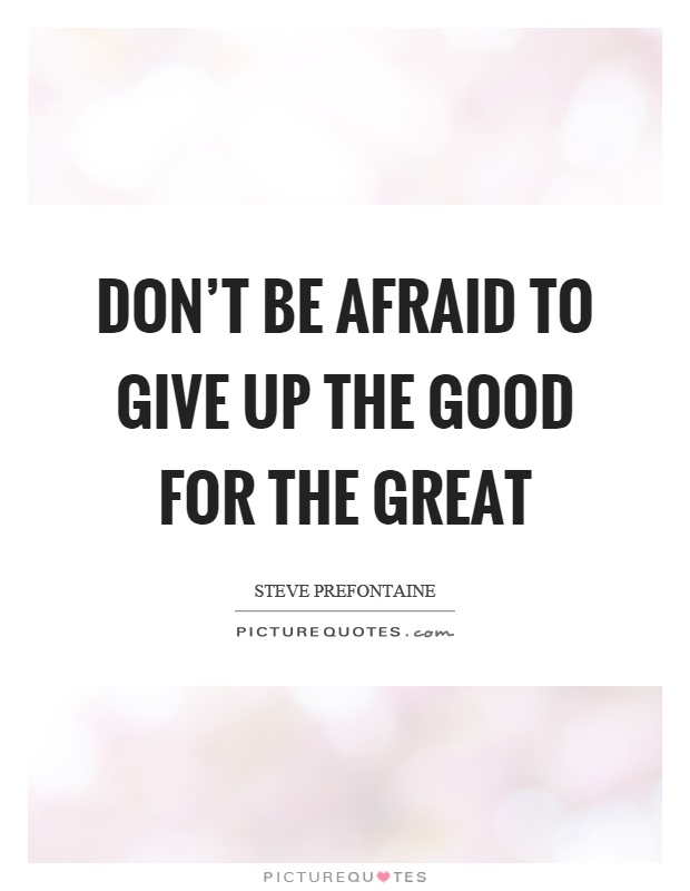 Don't be afraid to give up the good for the great Picture Quote #1