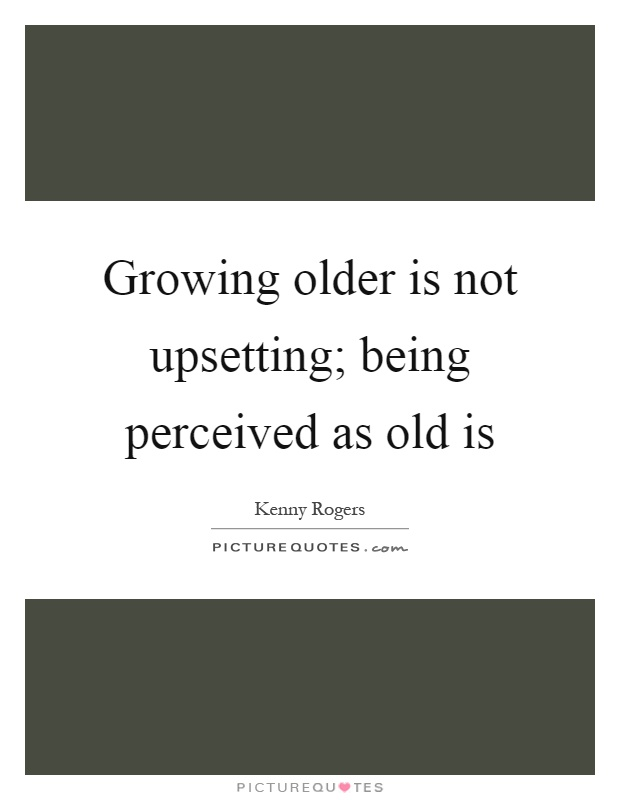 Growing older is not upsetting; being perceived as old is Picture Quote #1
