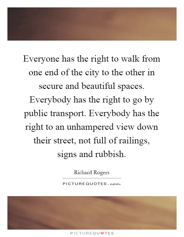 Everyone has the right to walk from one end of the city to the other in secure and beautiful spaces. Everybody has the right to go by public transport. Everybody has the right to an unhampered view down their street, not full of railings, signs and rubbish Picture Quote #1