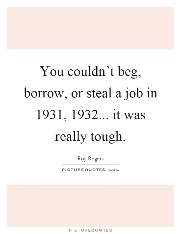 You couldn't beg, borrow, or steal a job in 1931, 1932... it was really tough Picture Quote #1
