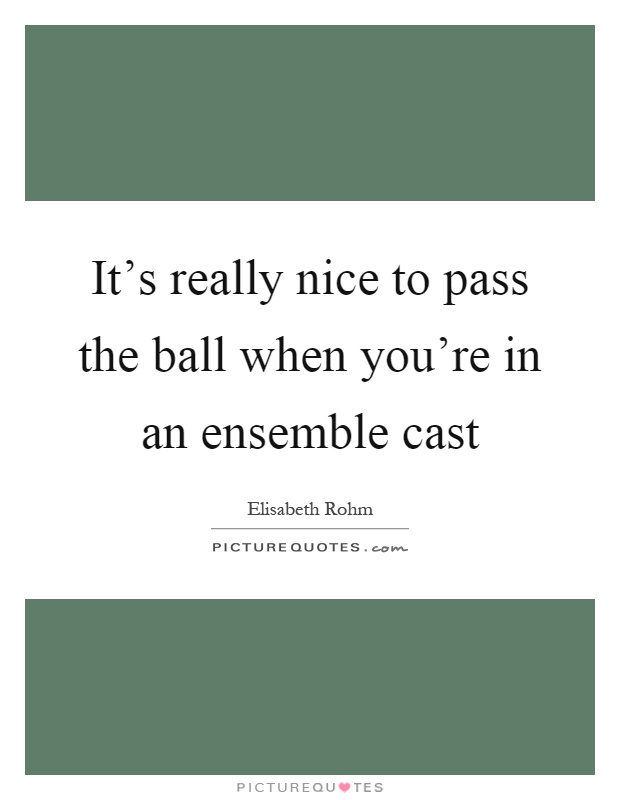It's really nice to pass the ball when you're in an ensemble cast Picture Quote #1