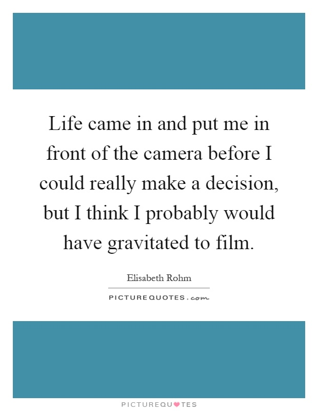 Life came in and put me in front of the camera before I could really make a decision, but I think I probably would have gravitated to film Picture Quote #1