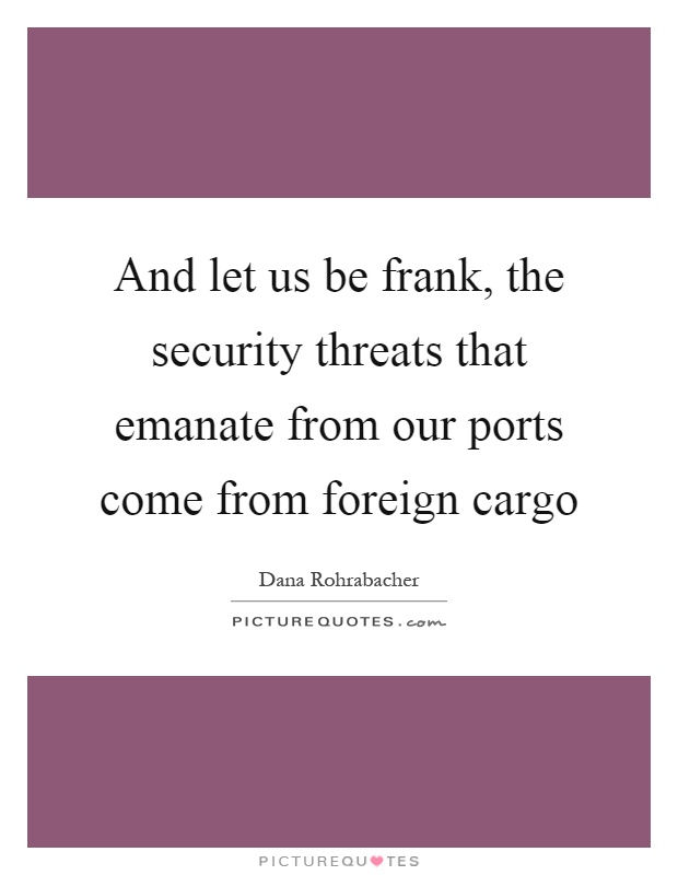 And let us be frank, the security threats that emanate from our ports come from foreign cargo Picture Quote #1