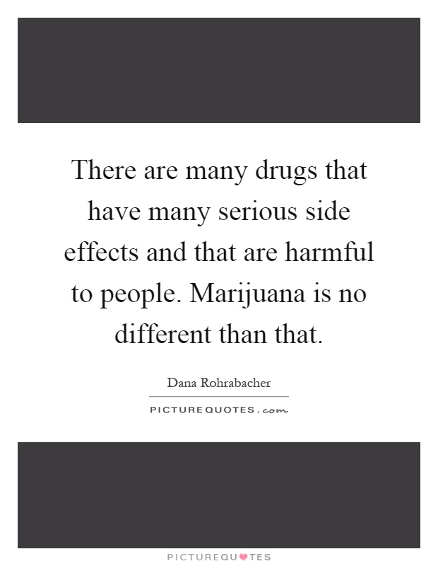 There are many drugs that have many serious side effects and that are harmful to people. Marijuana is no different than that Picture Quote #1