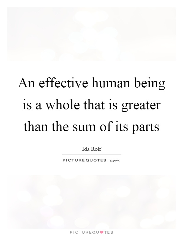An effective human being is a whole that is greater than the sum of its parts Picture Quote #1