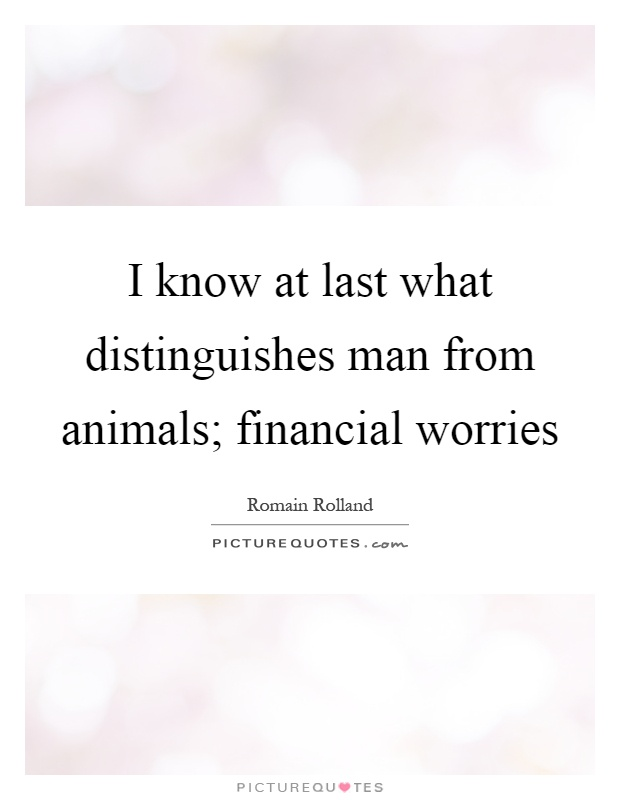 I know at last what distinguishes man from animals; financial worries Picture Quote #1