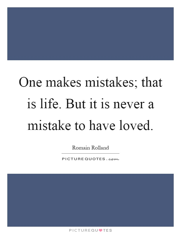 One makes mistakes; that is life. But it is never a mistake to have loved Picture Quote #1