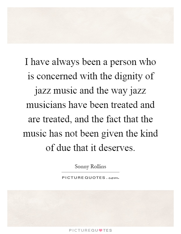 I have always been a person who is concerned with the dignity of jazz music and the way jazz musicians have been treated and are treated, and the fact that the music has not been given the kind of due that it deserves Picture Quote #1
