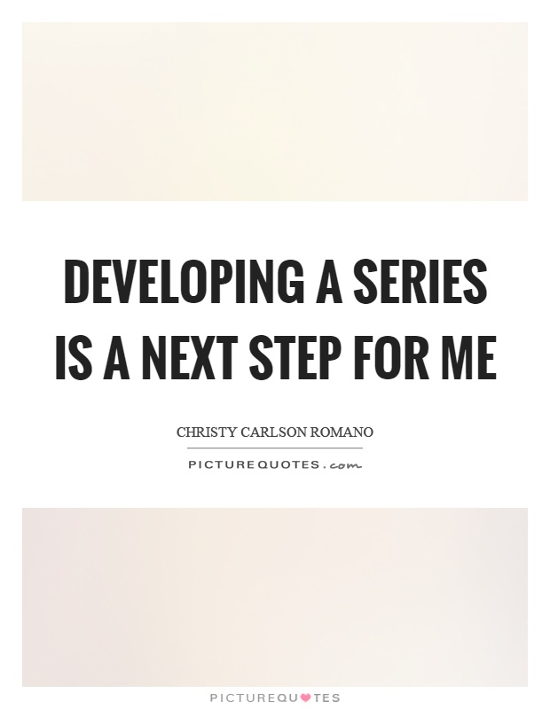 Developing a series is a next step for me Picture Quote #1