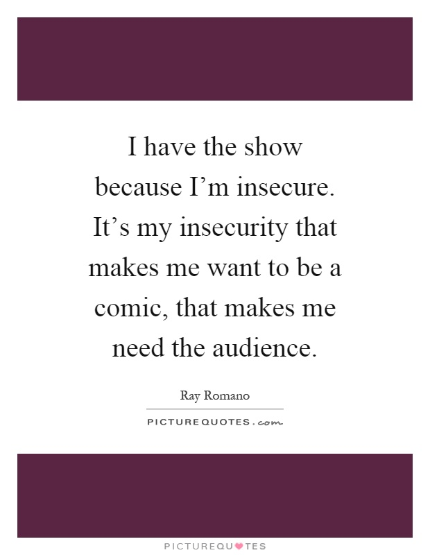 I have the show because I'm insecure. It's my insecurity that makes me want to be a comic, that makes me need the audience Picture Quote #1