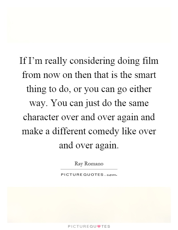 If I'm really considering doing film from now on then that is the smart thing to do, or you can go either way. You can just do the same character over and over again and make a different comedy like over and over again Picture Quote #1