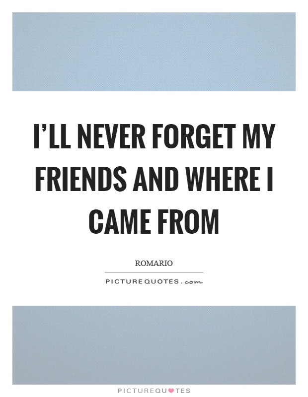 I'll never forget my friends and where I came from Picture Quote #1