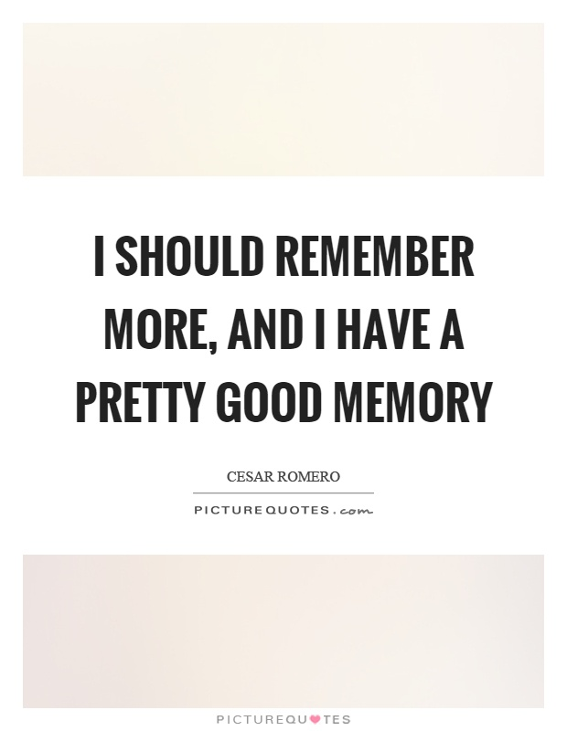 I should remember more, and I have a pretty good memory Picture Quote #1