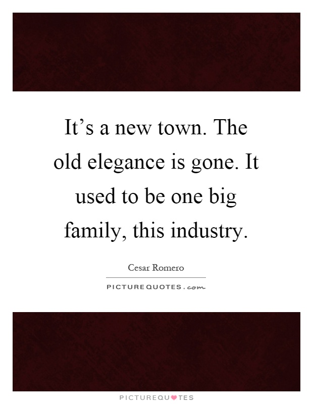 It's a new town. The old elegance is gone. It used to be one big family, this industry Picture Quote #1