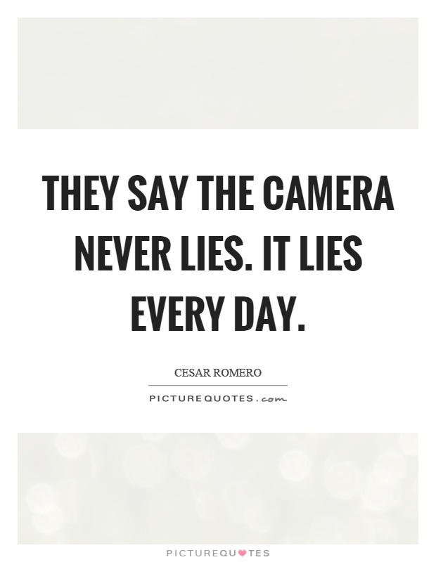 They say the camera never lies. It lies every day Picture Quote #1