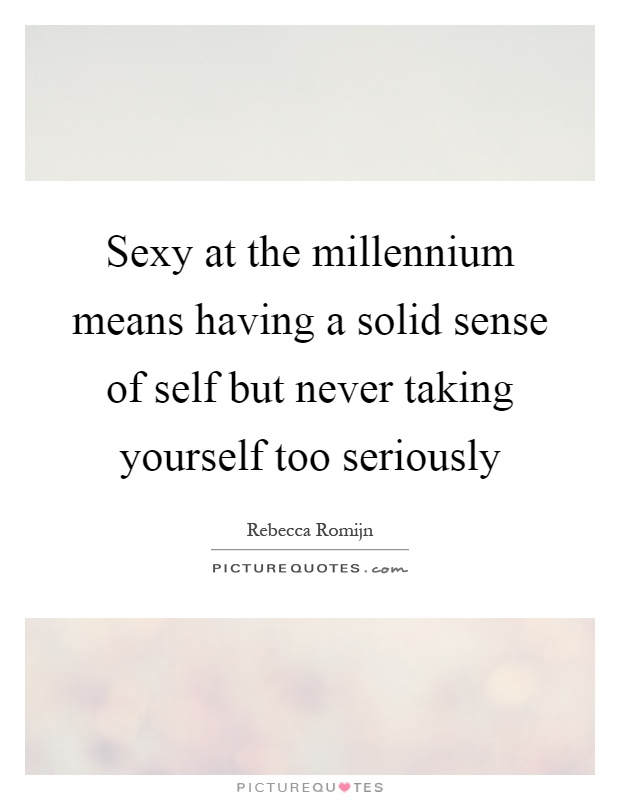 Sexy at the millennium means having a solid sense of self but never taking yourself too seriously Picture Quote #1