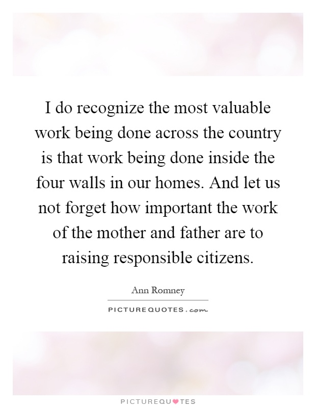 I do recognize the most valuable work being done across the country is that work being done inside the four walls in our homes. And let us not forget how important the work of the mother and father are to raising responsible citizens Picture Quote #1
