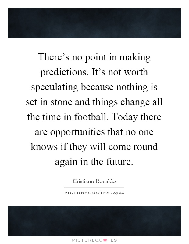 There's no point in making predictions. It's not worth speculating because nothing is set in stone and things change all the time in football. Today there are opportunities that no one knows if they will come round again in the future Picture Quote #1