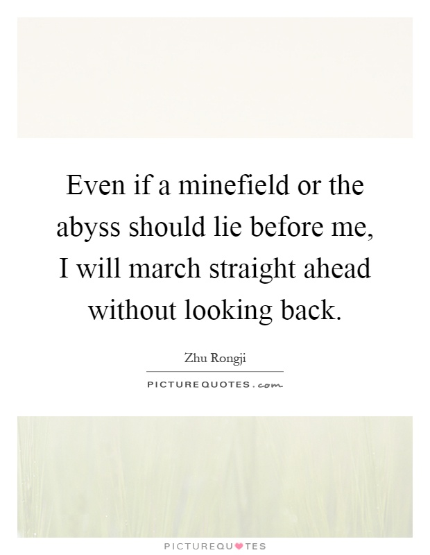 Even if a minefield or the abyss should lie before me, I will march straight ahead without looking back Picture Quote #1