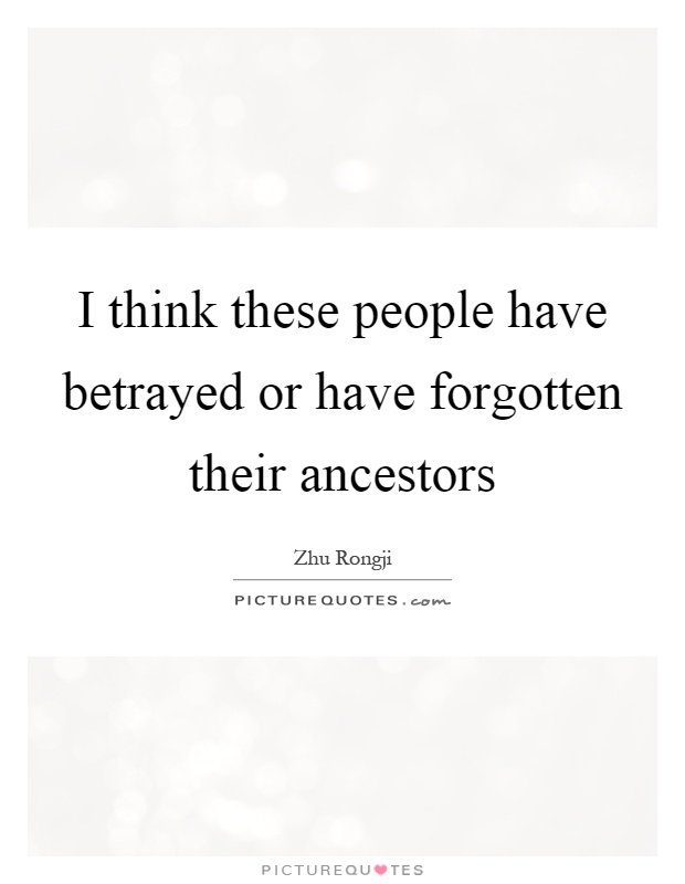 I think these people have betrayed or have forgotten their ancestors Picture Quote #1