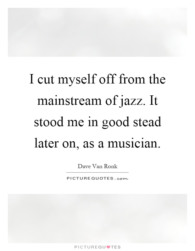 I cut myself off from the mainstream of jazz. It stood me in good stead later on, as a musician Picture Quote #1
