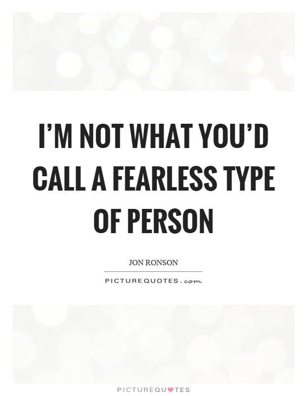 I'm not what you'd call a fearless type of person Picture Quote #1