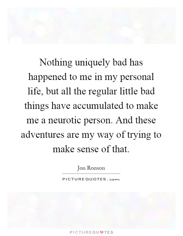 Nothing uniquely bad has happened to me in my personal life, but all the regular little bad things have accumulated to make me a neurotic person. And these adventures are my way of trying to make sense of that Picture Quote #1