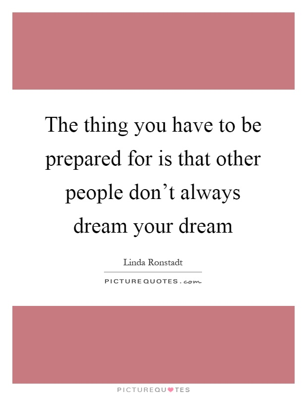 The thing you have to be prepared for is that other people don't always dream your dream Picture Quote #1