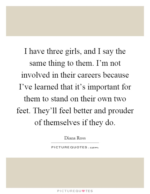 I have three girls, and I say the same thing to them. I'm not involved in their careers because I've learned that it's important for them to stand on their own two feet. They'll feel better and prouder of themselves if they do Picture Quote #1
